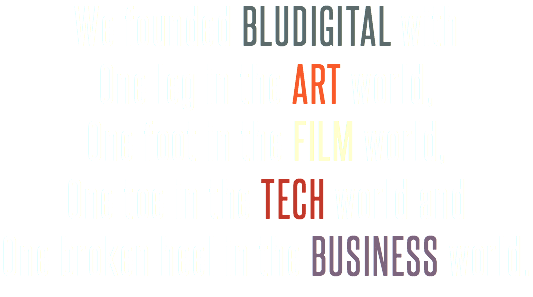 We founded BLUDIGITAL with One leg in the ART world, One foot in the FILM world, One toe in the TECH world and One broken heel in the BUSINESS world.